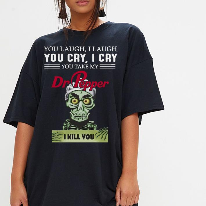 you take my Dr Pepper I kill you Jeff Dunham shirt