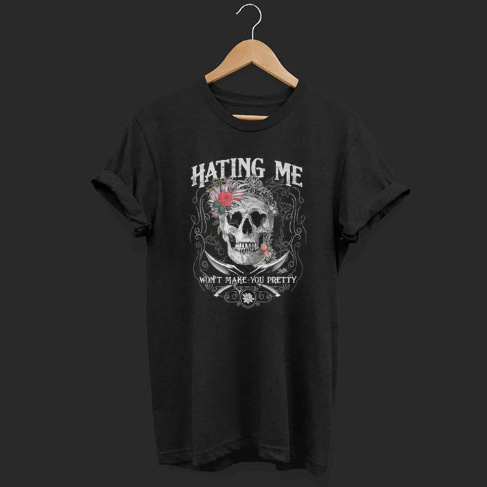 Hating Me Won't Make You Pretty Flower Skull shirt