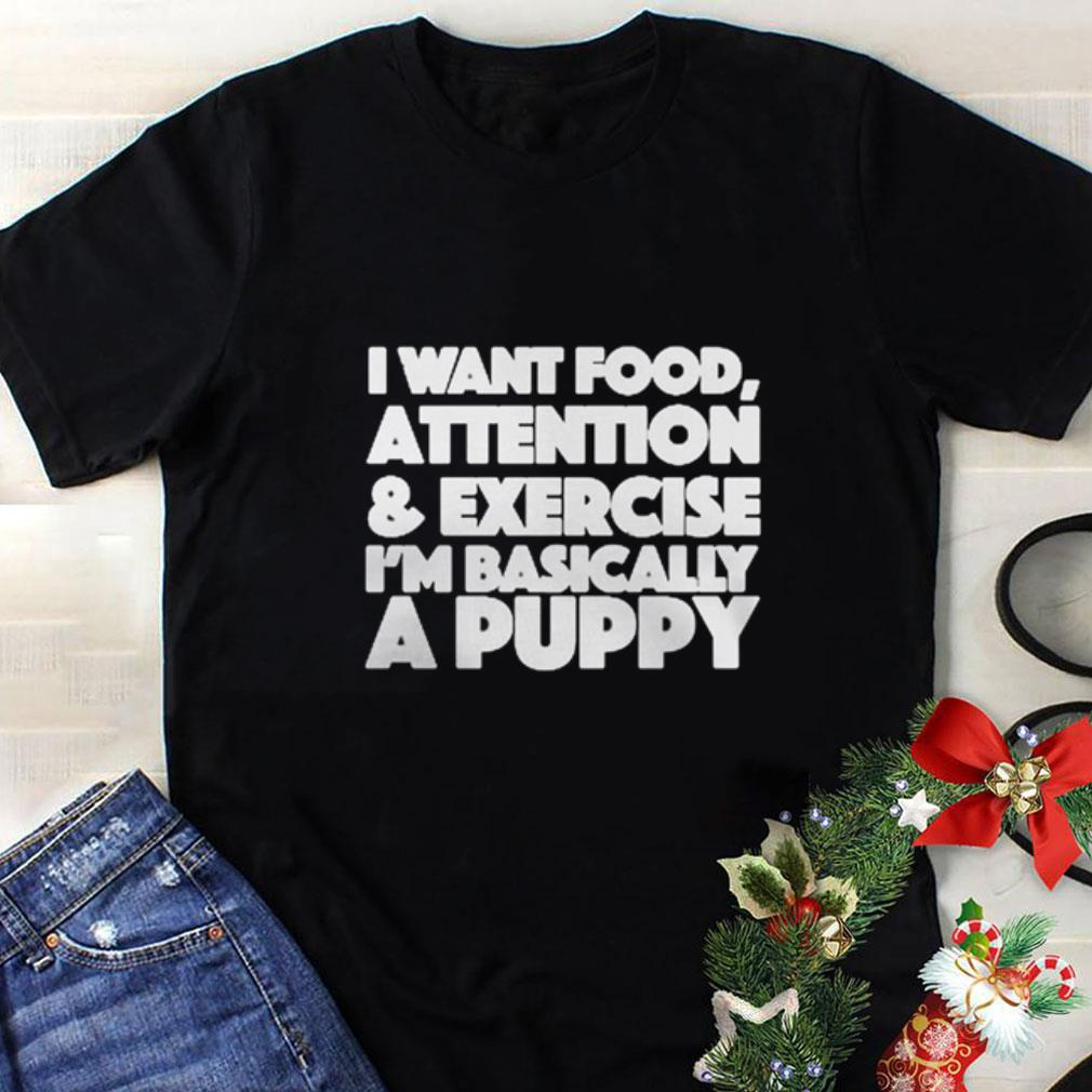 I want food attention & exercise i'm basically a puppy shirt