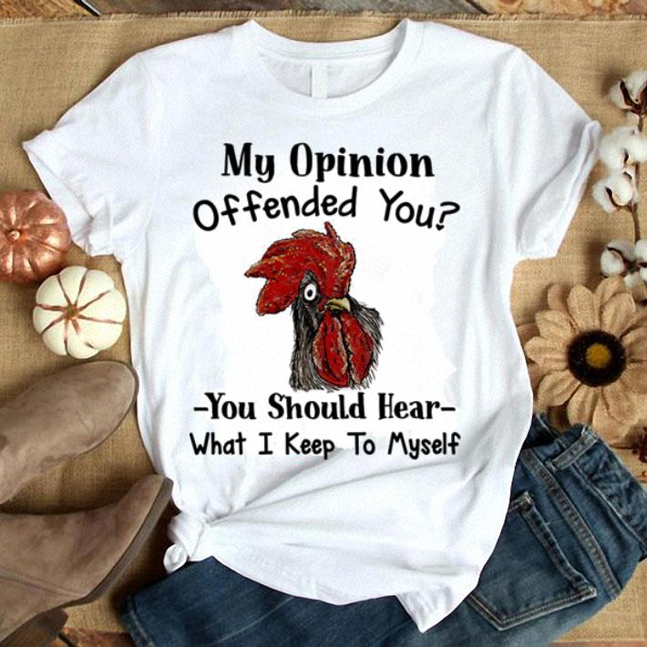 Chicken My opinion offended you you should hear what i keep to myself shirt 1