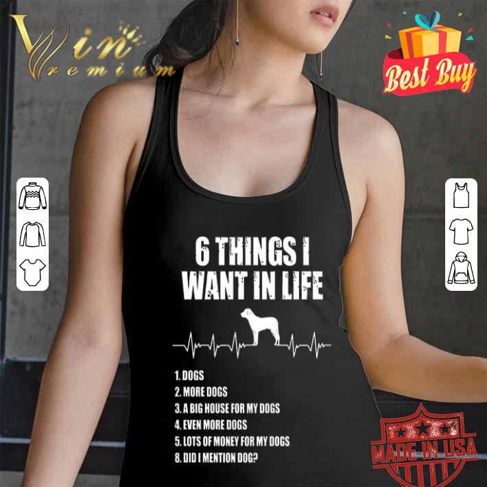 6 things i want in life dog more dogs a big house for my dogs shirt