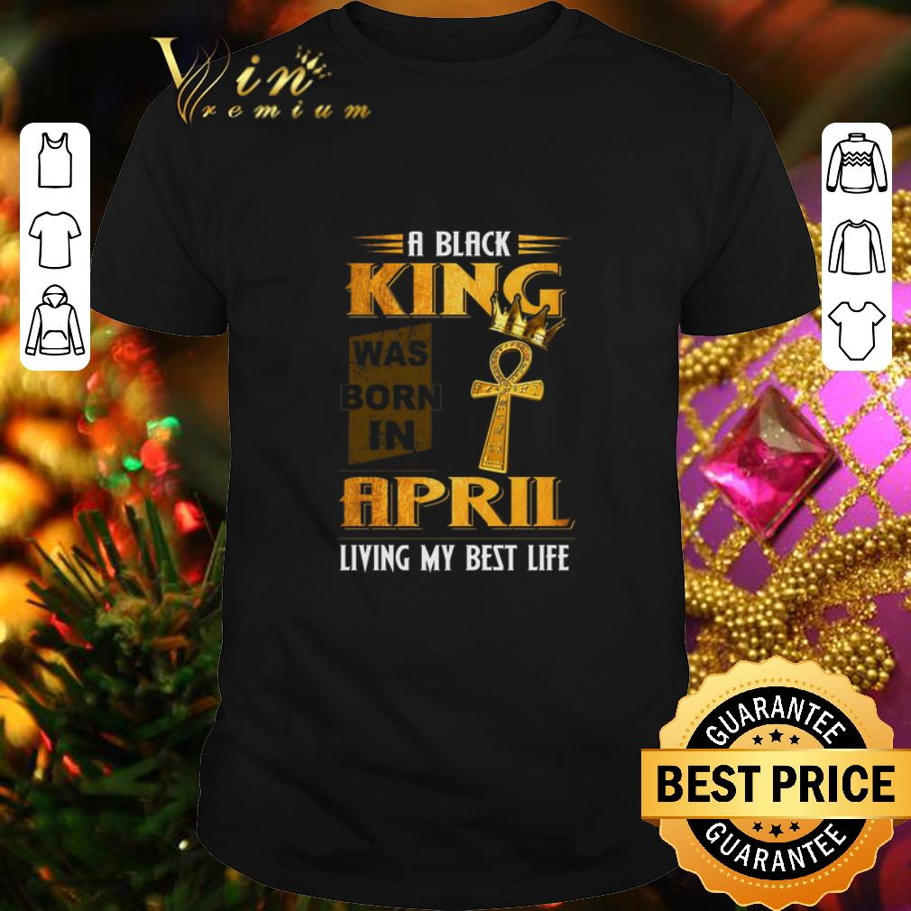 A black King was born in April living my best life shirt 1