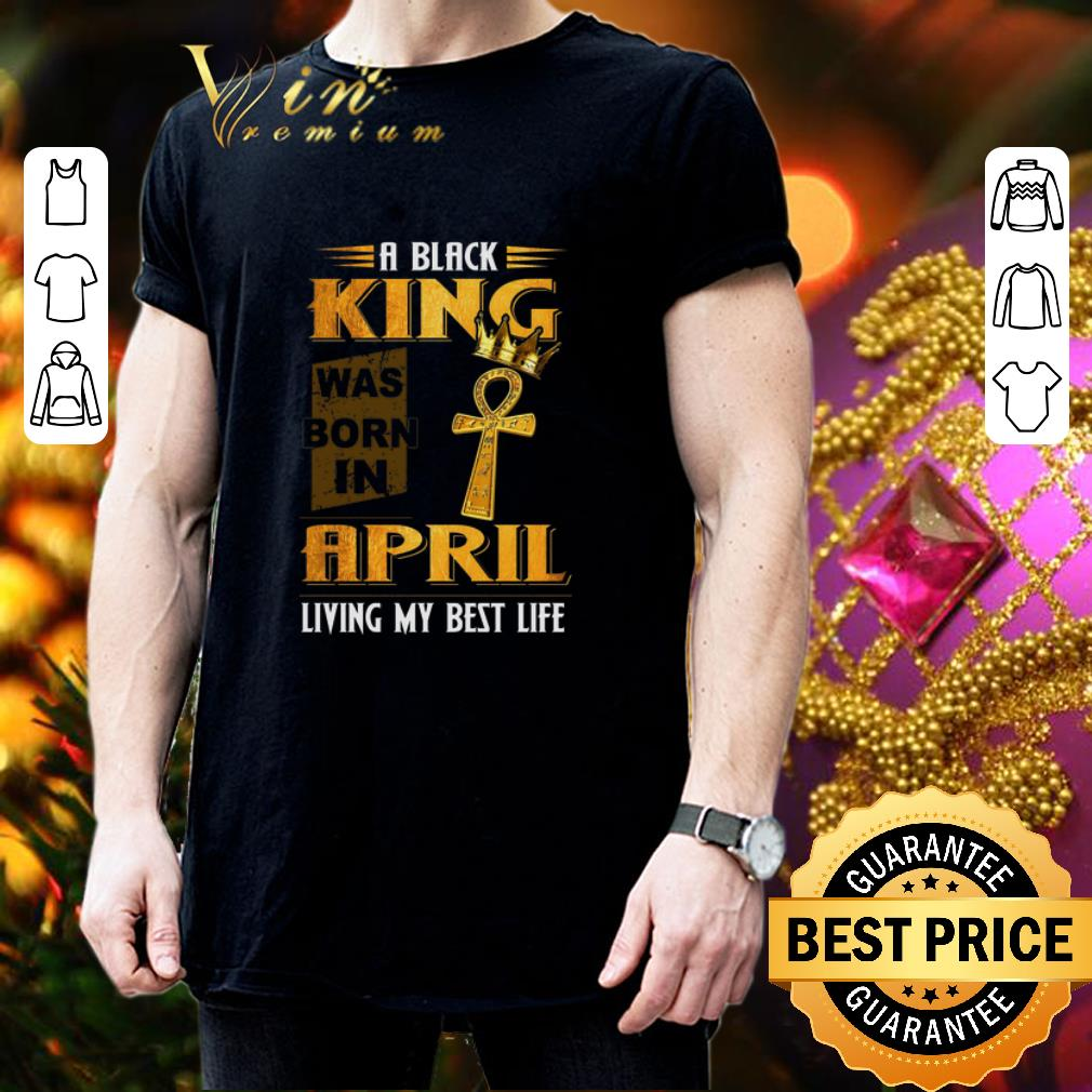 A black King was born in April living my best life shirt 3