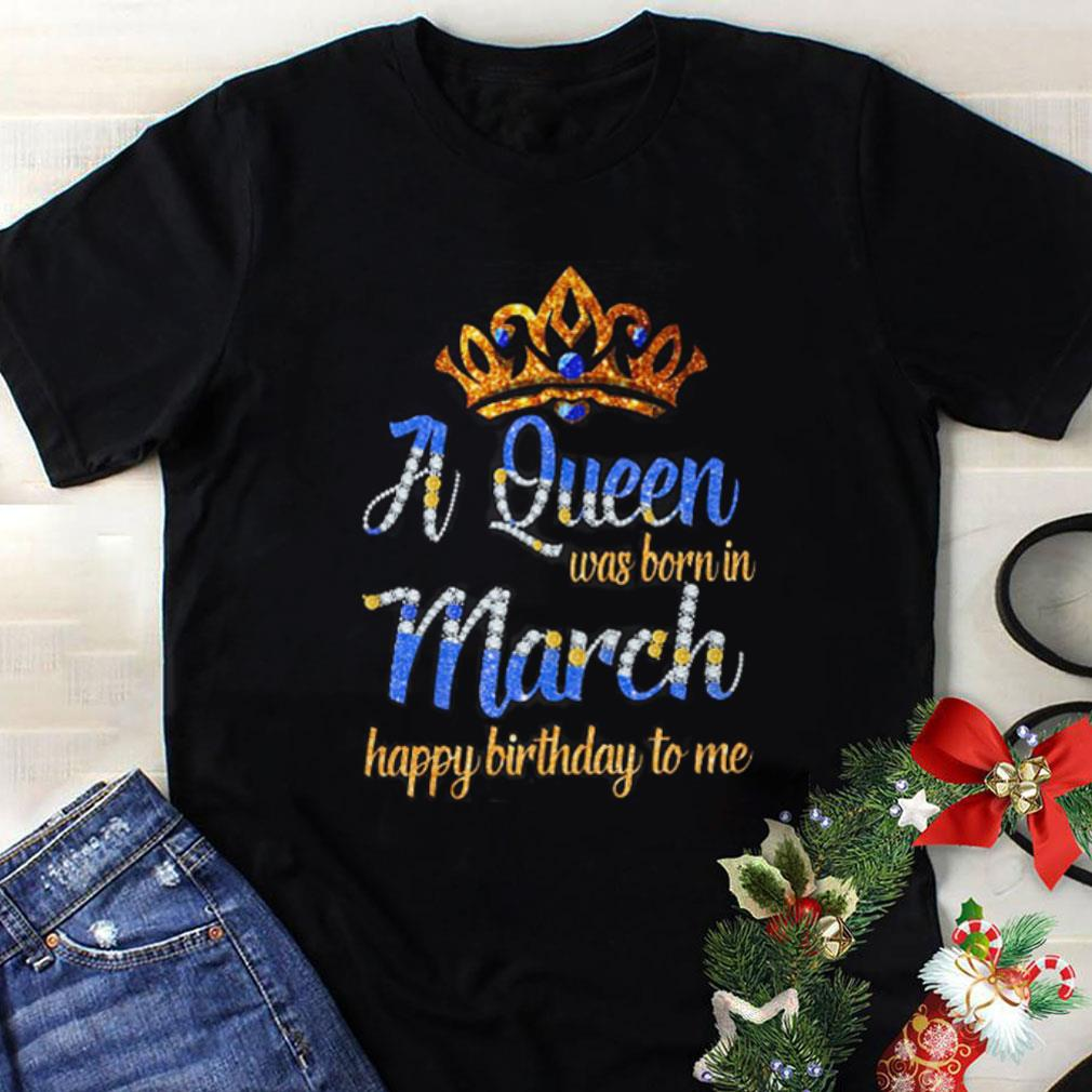cc269e814 A queen was born in march happy birthday to me shirt