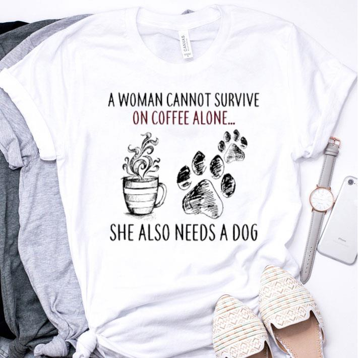 A woman cannot survive on coffee alone she also needs a dog paw shirt