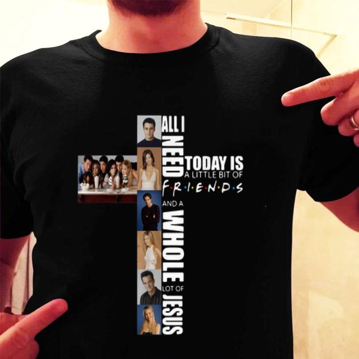 All I need today is a little bit of Friends a whole lot of Jesus shirt