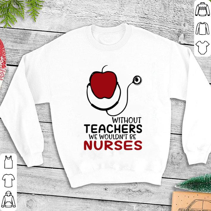 Apple without teachers we wouldn't be nurses shirt