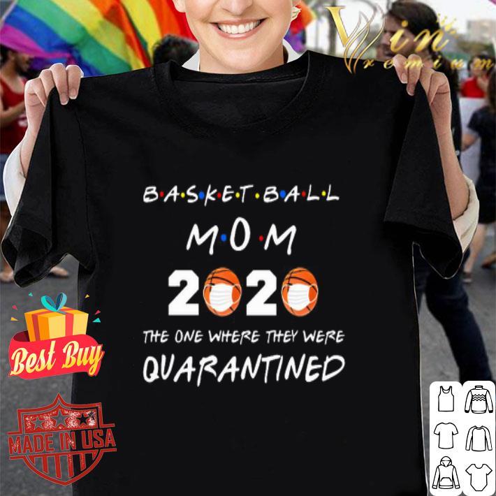 Basketball Mom 2020 The one where they were Quarantined Coronavirus shirt