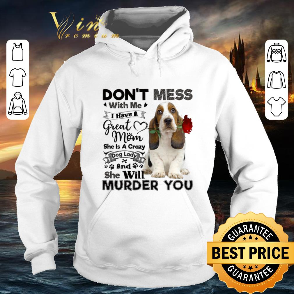 Basset Hound don't mess with me i have a great mom crazy dog shirt