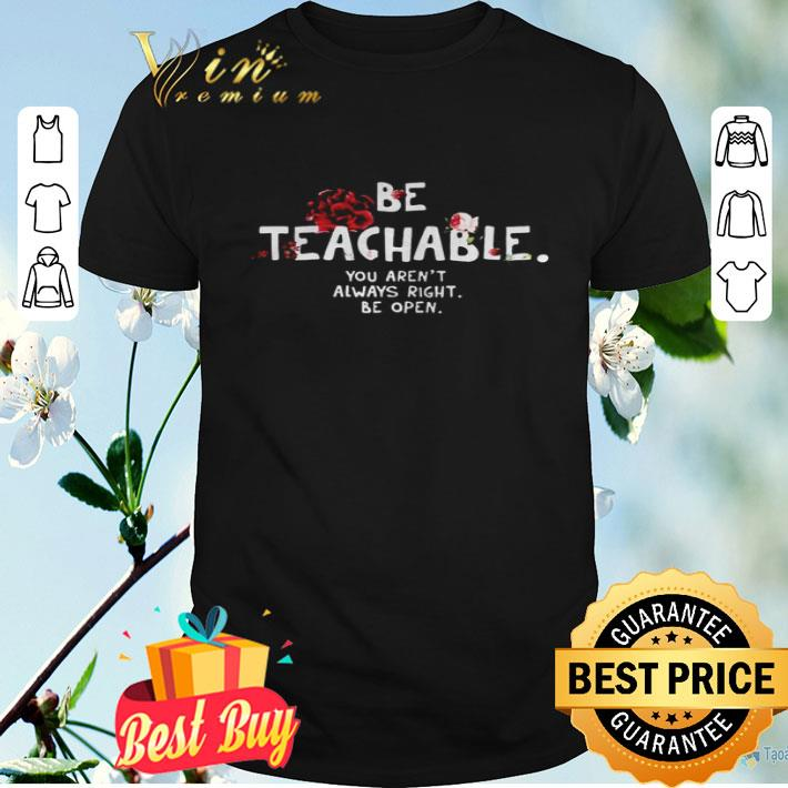 Be Teachable You Arent Always Right to Be Open shirt