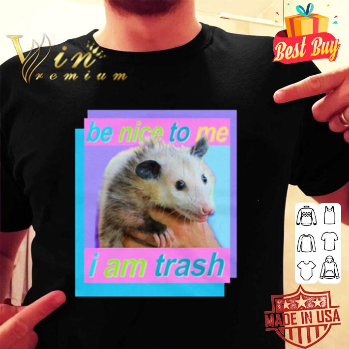 Be nice to me I am Trash shirt