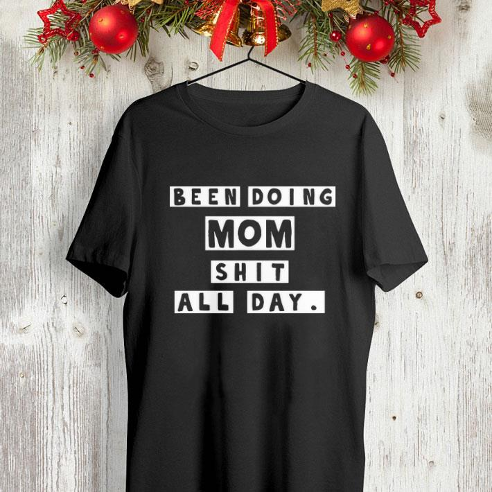 Been doing mom shit all day shirt