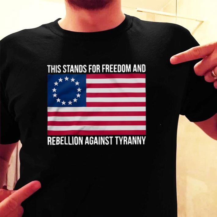 Betsy Ross Flag This stands for freedom and rebellion against tyranny shirt