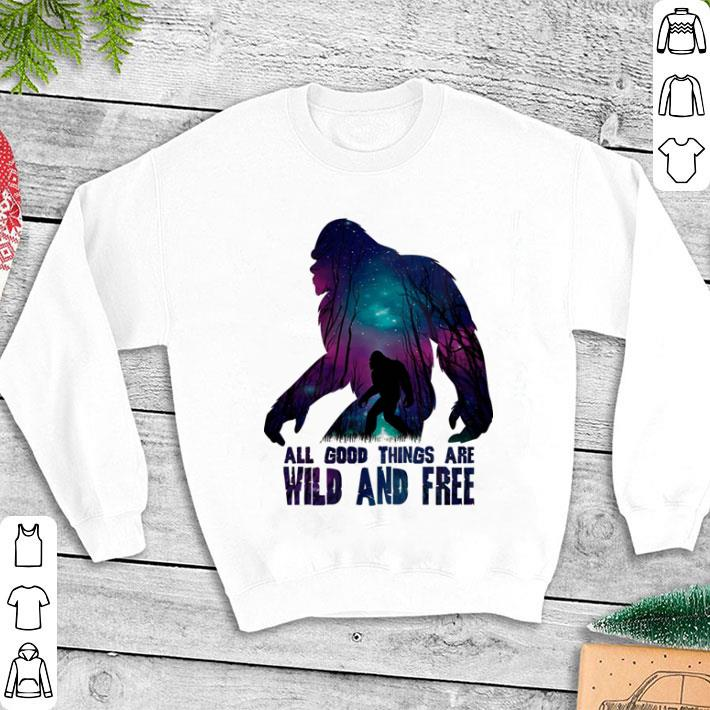 Bigfoot all good things are wild and free shirt