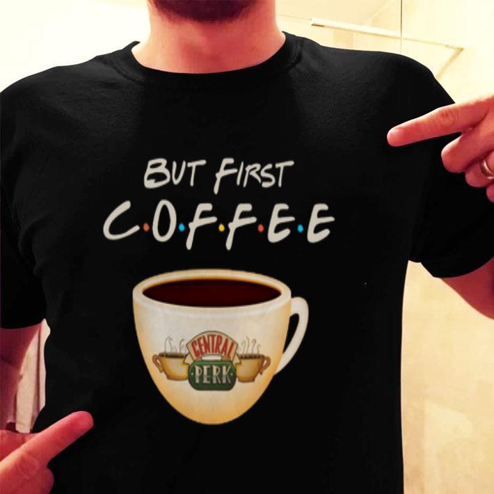 But first coffee Friends Central Perk shirt