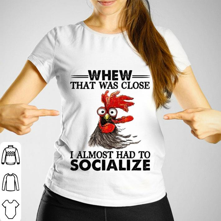 Chicken whew that was close i almost had to socialize shirt