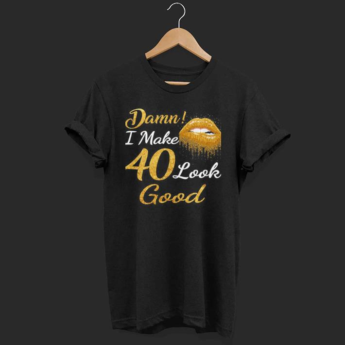 Damn I Make 40 Look Good shirt