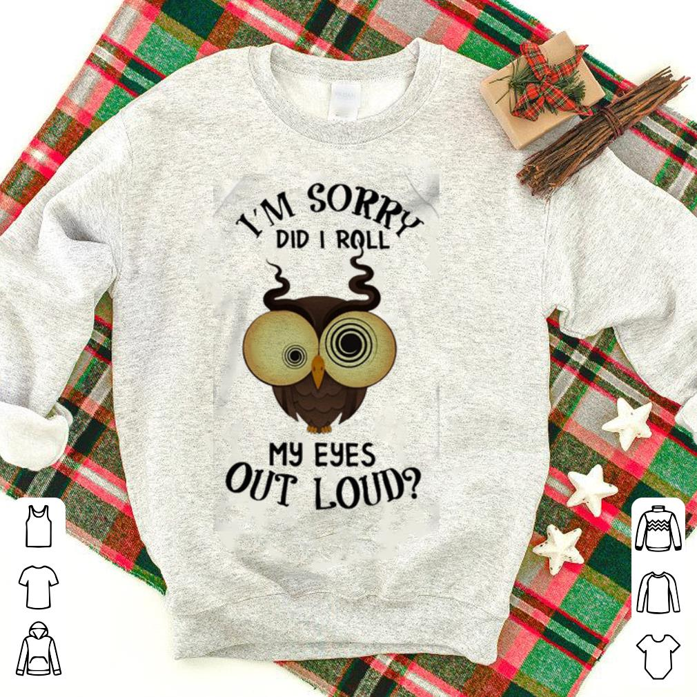 Dizzy Owl I'm Sorry Did I Roll My Eyes Out Loud shirt