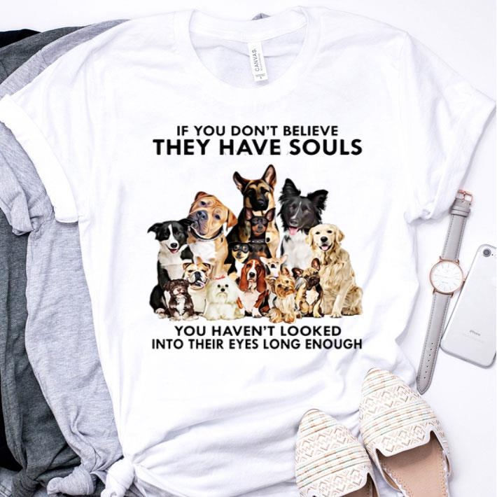 Dogs If you don't believe they have souls you haven't looked shirt