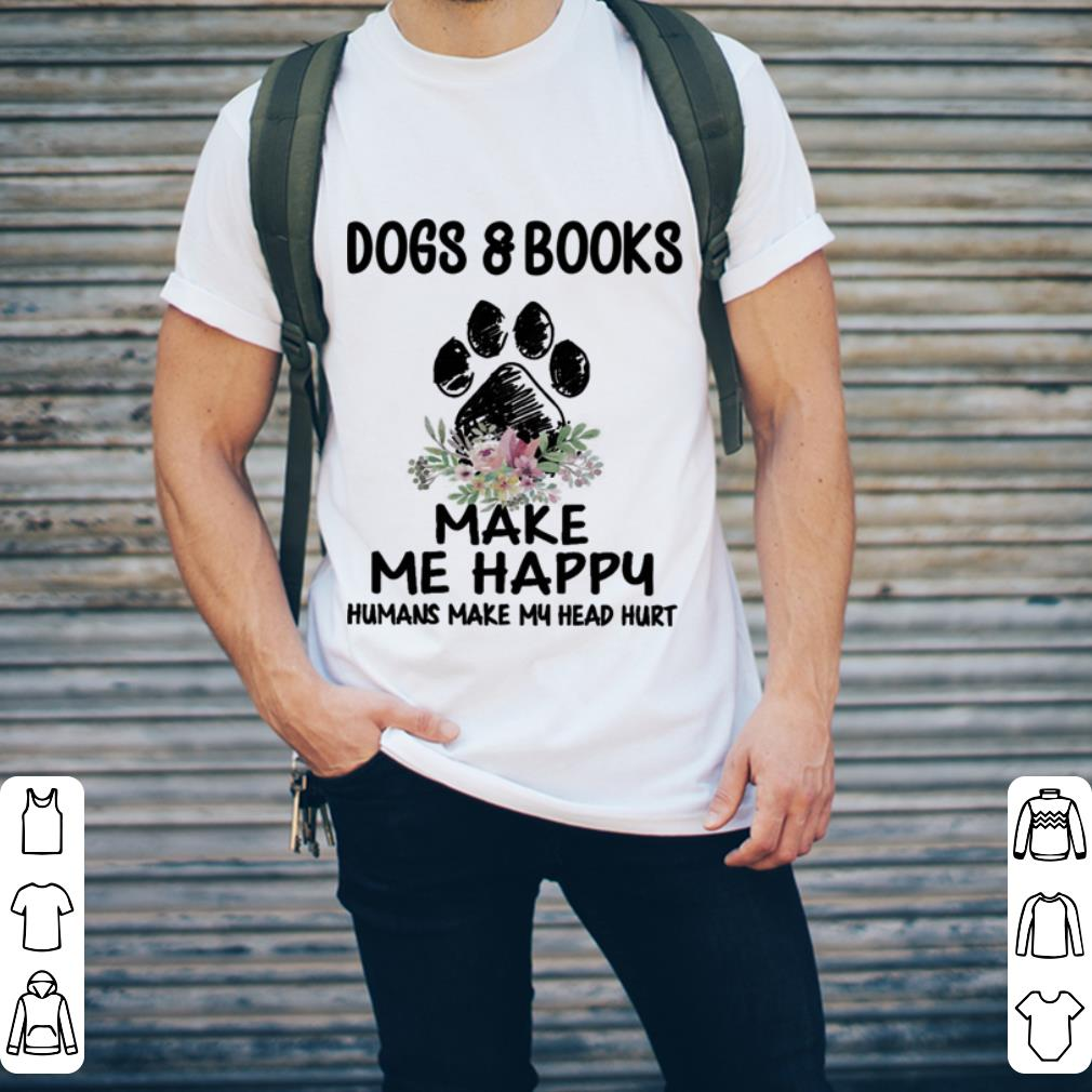 Dogs & books paw make me happy humans make my head hurt shirt 2