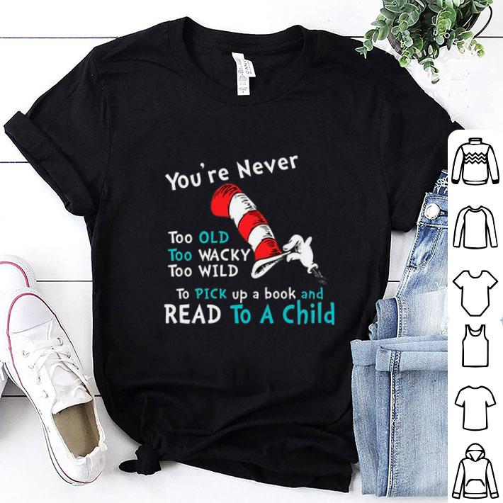 Dr. Seuss You're Never old To Pick up a book and Read To A Child shirt 1