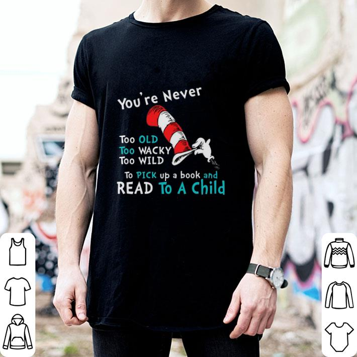 Dr. Seuss You're Never old To Pick up a book and Read To A Child shirt 2