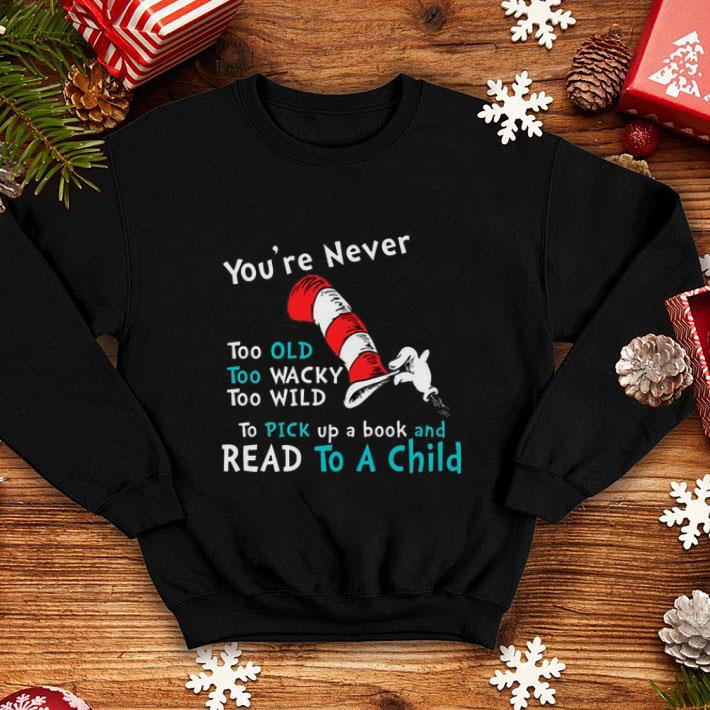 Dr. Seuss You're Never old To Pick up a book and Read To A Child shirt