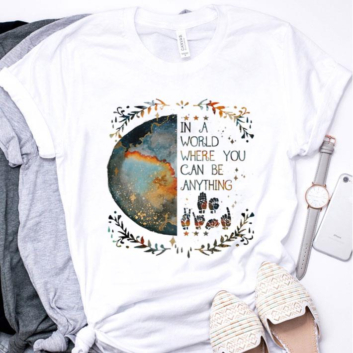 Earth In a world where you can be anything Deaf Pride shirt