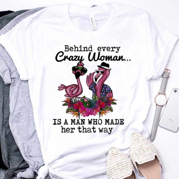 Flamingos behind every crazy woman is a man who made her that way shirt