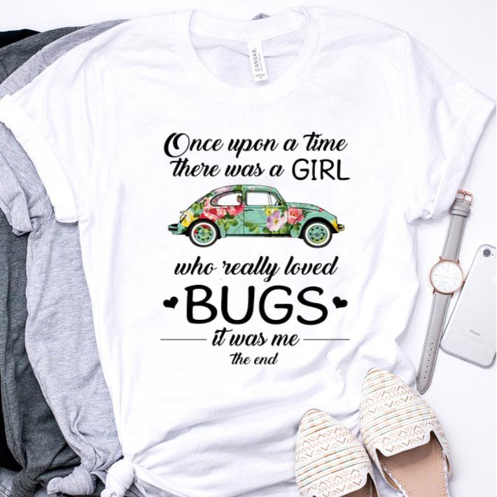 Flower car Once upon a time there was a girl who really loved bugs shirt