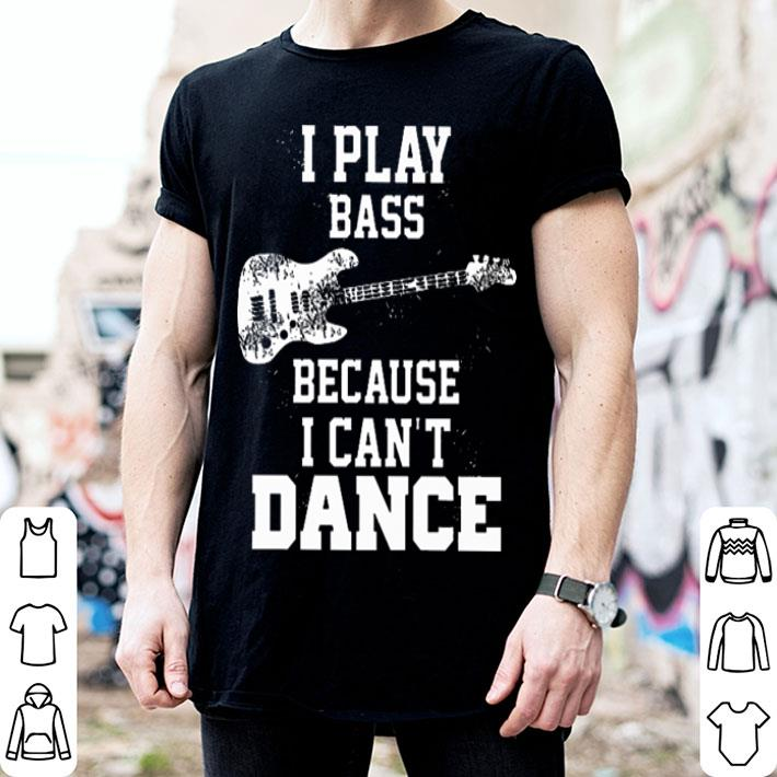 GUITAR I Play Bass Because I Can't Dance shirt