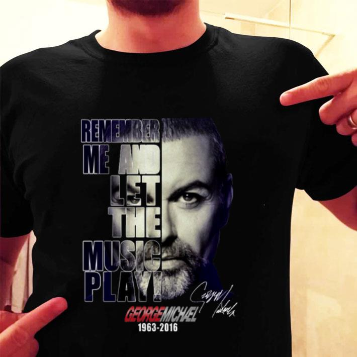 George Michael 1963-2016 remember me and let the music play shirt