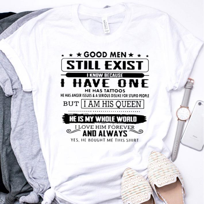 Good men still exist i know because i have one he has tattoos but i am his queen shirt