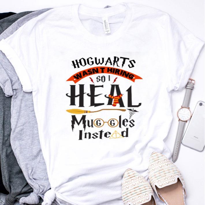 Hogwarts wasn't hiring so i heal muggles instead shirt