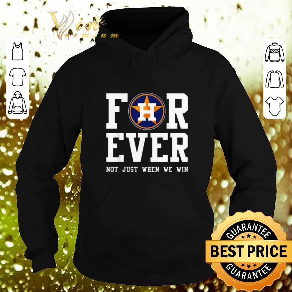 Houston Astros For ever not just when we win shirt