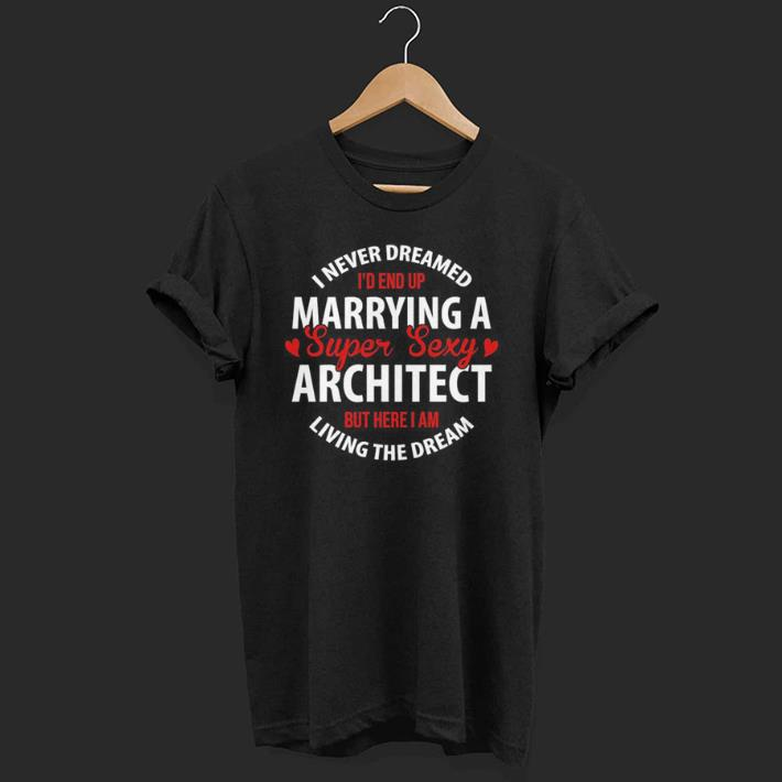 I Never Dreamed I'd End Up Marrying A Super Sexy Architect But Here I Am Living The Dream shirt