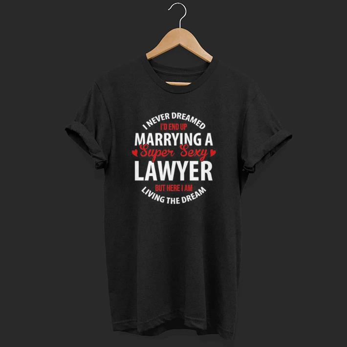 I Never Dreamed I'd End Up Marrying A Super Sexy Lawyer But Here I Am Living The Dream shirt