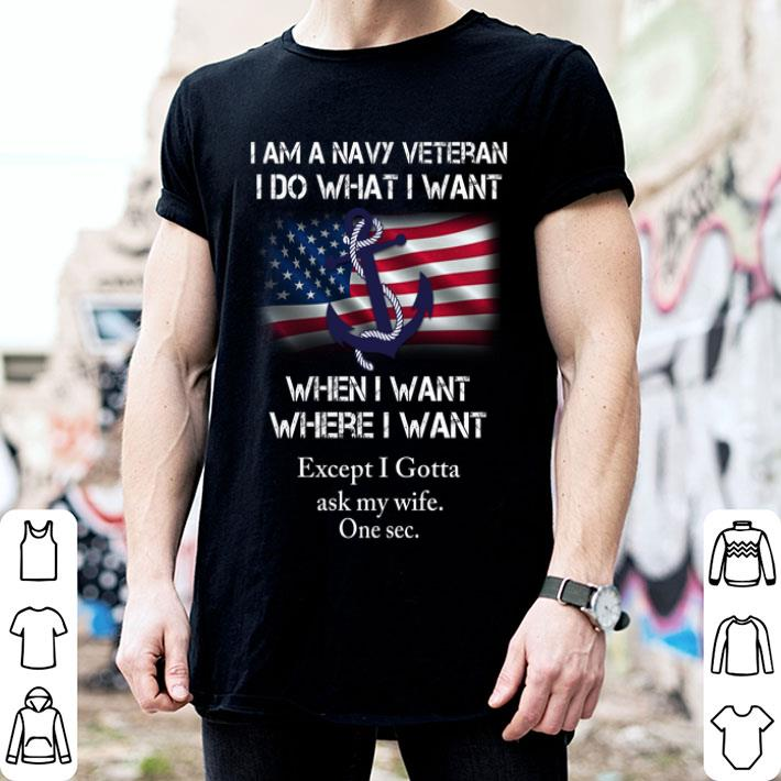 I am a navy veteran i do what i want when i want where i want shirt