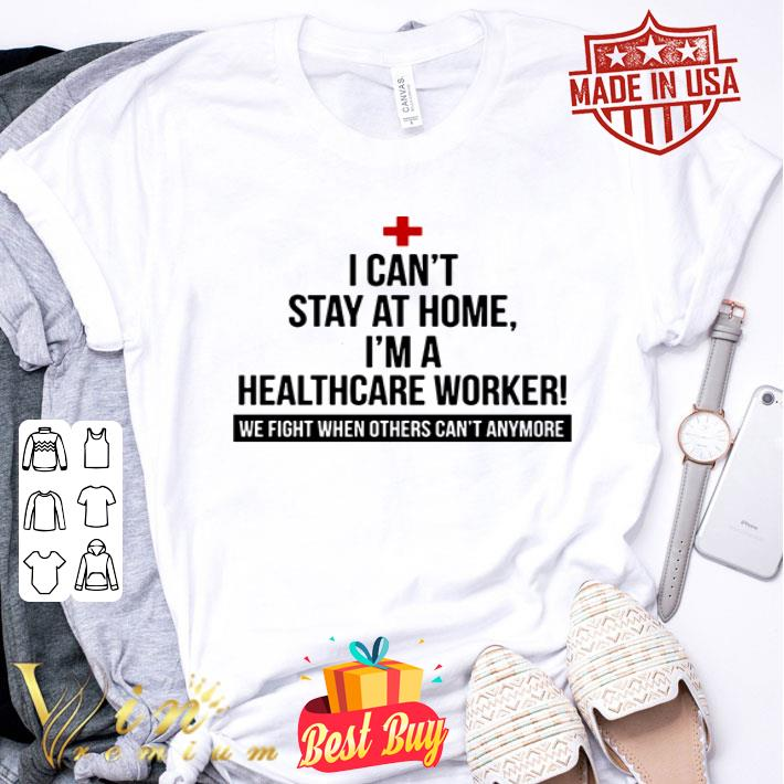 I can't stay at home i'm a healthcare worker we fight when other shirt