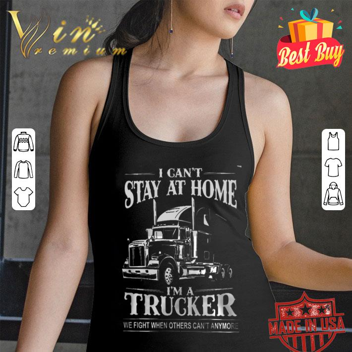 I can't stay at home i'm a trucker we fight when others can't anymore shirt