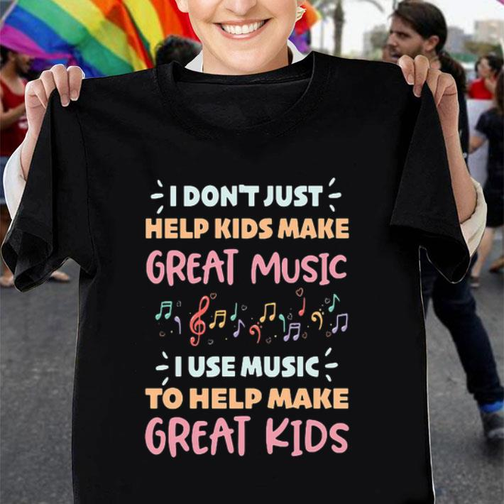 I don't just help kids make great music i use music to help make shirt
