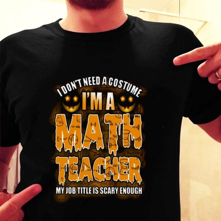 I don't need a costume i'm a math teacher my job title is scary shirt
