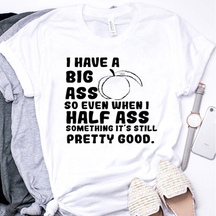 I have a big ass so even when i half ass something it's still shirt
