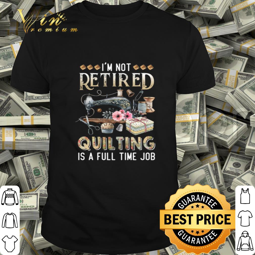 I'm Not Retired Quilting Is A Full Time Job shirt