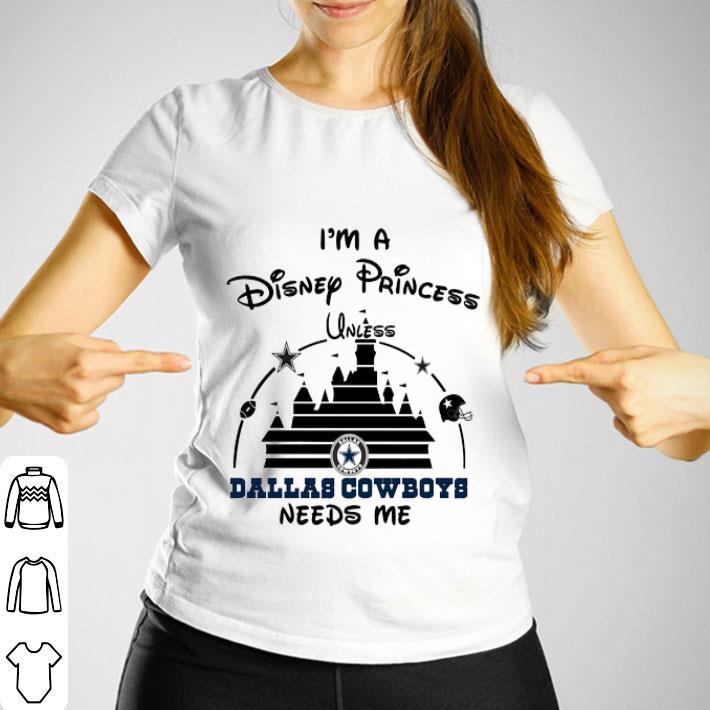 I'm a Disney Princess unless Dallas Cowboys needs me shirt