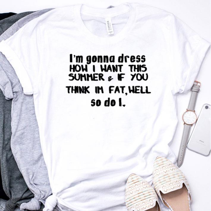 I'm gonna dress how i want this summer & if you think im fat well shirt
