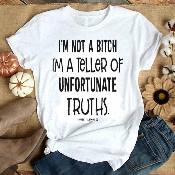 I'm not a bitch i'm a teller of unfortunate truth shirt