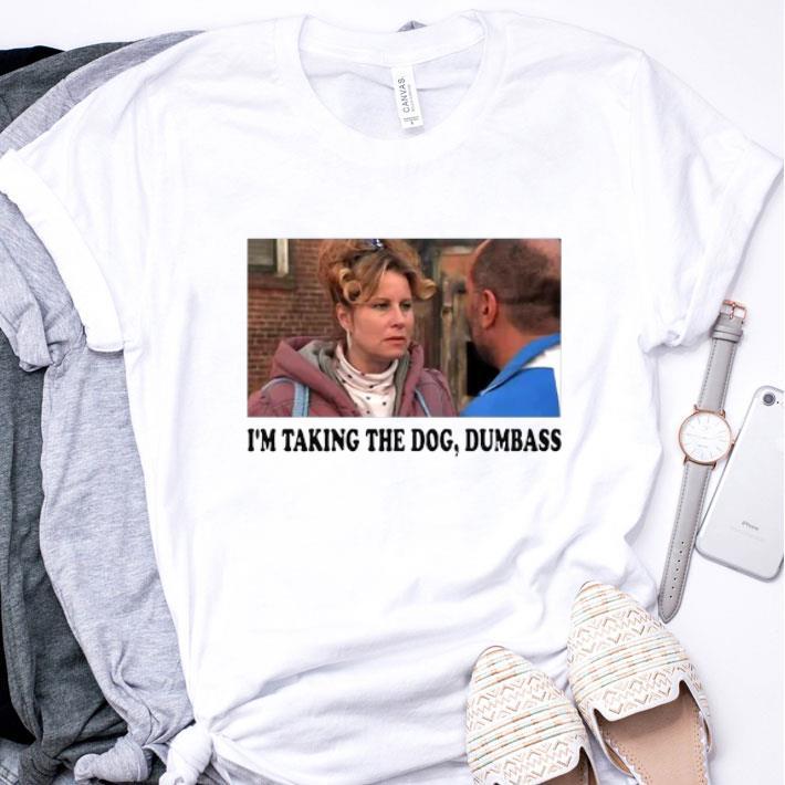 I'm taking the dog dumbass shirt
