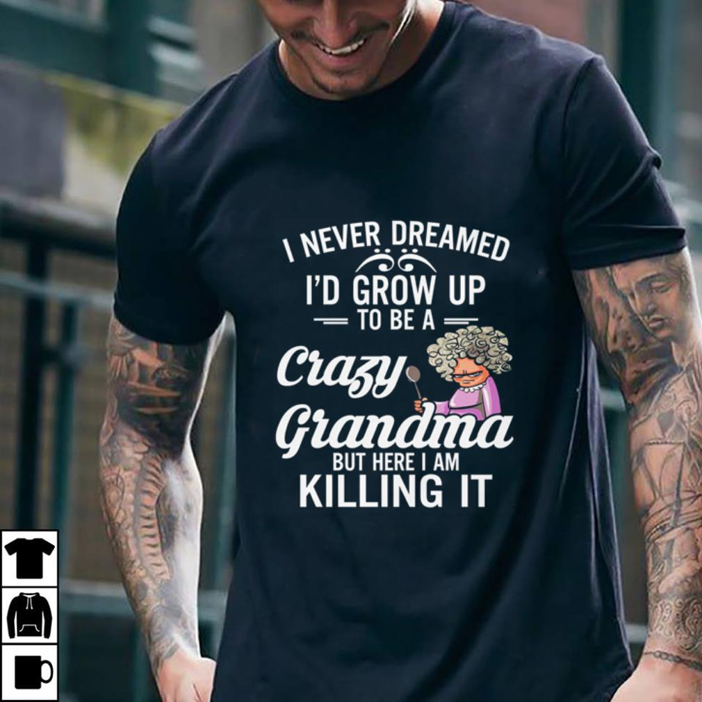 I never dreamed i'd grow up to be a crazy grandma but here i am shirt