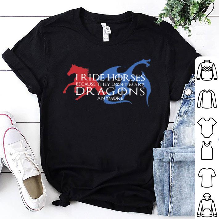 I ride horses because they don't make dragons anymore Game Of Thrones shirt